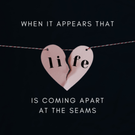 When It Appears That Life Is Coming Apart At The Seams