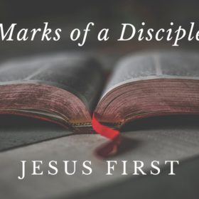 Marks of a Disciple:  Jesus First